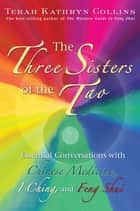 The Three Sisters of the Tao - Essential Conversations with Chinese Medicine, I Ching, and Feng Shui ebook by Terah Kathryn Collins