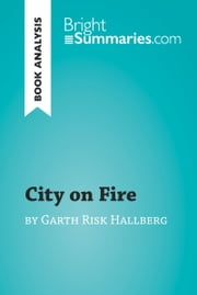 City on Fire by Garth Risk Hallberg (Book Analysis) - Detailed Summary, Analysis and Reading Guide ebook by Bright Summaries
