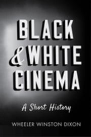 Black and White Cinema: A Short History ebook by Dixon, Wheeler Winston