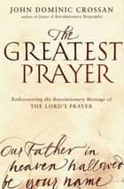 The Greatest Prayer ebook by John Dominic Crossan