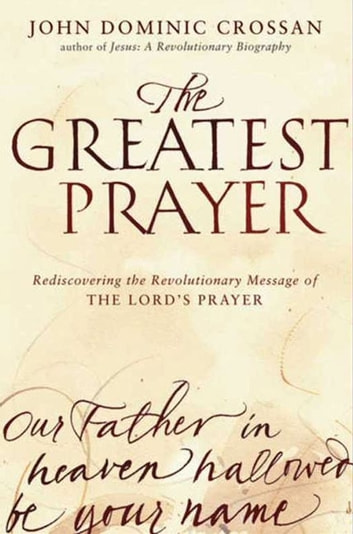 The Greatest Prayer - Rediscovering the Revolutionary Message of the Lord's Prayer ebook by John Crossan