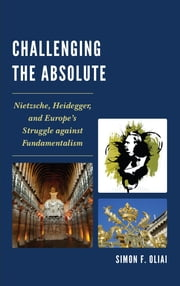 Challenging the Absolute - Nietzsche, Heidegger, and Europe's Struggle Against Fundamentalism ebook by Simon F. Oliai
