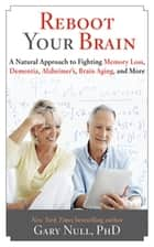 Reboot Your Brain - A Natural Approach to Fight Memory Loss, Dementia, ebook by Gary Null, Ph.D
