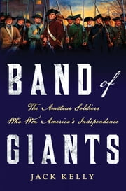 Band of Giants - The Amateur Soldiers Who Won America's Independence ebook by Jack Kelly