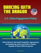 Dancing with the Dragon: U.S.-China Engagement Policy - Mutual Distrust, Asia-Pacific Geopolitics, Appeasement and Rebalancing, History and Culture, People's Republic of China's (PRC) Perspective ebook by Progressive Management