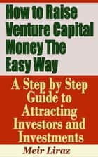 How to Raise Venture Capital Money The Easy Way: A Step by Step Guide to Attracting investors and Investments ebook by Meir Liraz