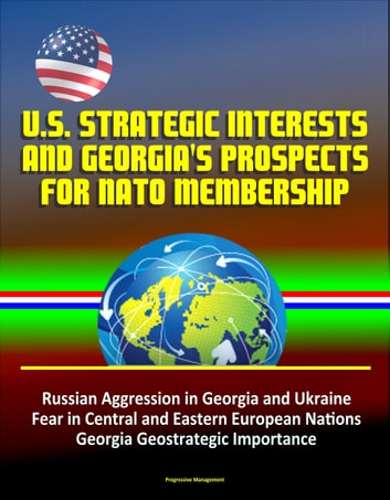 U.S. Strategic Interests and Georgia's Prospects for NATO Membership: Russian Aggression in Georgia and Ukraine, Fear in Central and Eastern European Nations, Georgia Geostrategic Importance ebook by Progressive Management