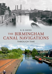 Birmingham Canal Navigation Through Time ebook by R. H. Davies