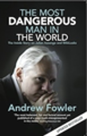 The Most Dangerous Man In The World - The Inside Story On Julian Assange And WikiLeaks ebook by Andrew Fowler