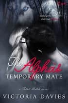 The Alpha's Temporary Mate ebook by Victoria Davies