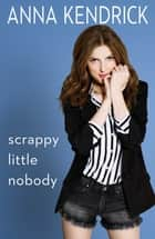 Scrappy Little Nobody ebook door Anna Kendrick