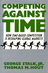 Competing Against Time - How Time-Based Competition is Reshaping Global Mar ebook by George Stalk