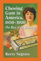 Chewing Gum in America, 1850-1920 - The Rise of an Industry eBook by Kerry Segrave