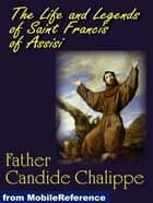 The Life And Legends Of Saint Francis Of Assisi (Mobi Classics) ebook by Father Candide Chalippe