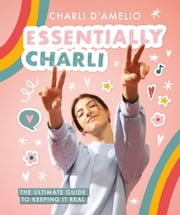 Essentially Charli - The Ultimate Guide to Keeping It Real ebook by Charli D'Amelio