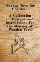 Wooden Toys for Children - A Collection of Designs and Instructions for the Making of Wooden Toys ebook by Anon.