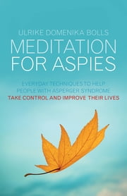 Meditation for Aspies - Everyday Techniques to Help People with Asperger Syndrome Take Control and Improve their Lives ebook by Ulrike Domenika Bolls,Rowan Sewell