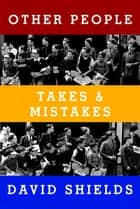Other People - Takes & Mistakes ebook by David Shields