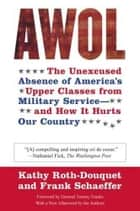 AWOL - The Unexcused Absence of America's Upper Classes from Military Service -- and How It Hurts Our Country ebook by Kathy Roth-Douquet, Frank Schaeffer