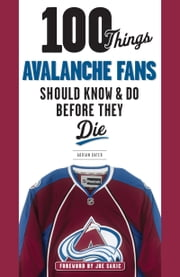 100 Things Avalanche Fans Should Know & Do Before They Die ebook by Adrian Dater, Adrian Dater, Joe Sakic