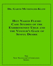 Hot Naked Flesh - Case Studies of the Exhibitionist Urge and the Voyeur's Gaze of Sinful Desire ebook by Dr. Garth Mundinger-Klow