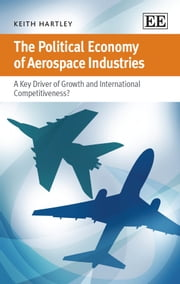 The Political Economy of Aerospace Industries - A Key Driver of Growth and International Competitiveness? ebook by Hartley,K.