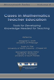 Cases in Mathematics Teacher Education: Tools for Developing Knowledge Needed for Teaching ebook by Smith, Margaret S.