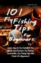 101 Fly Fishing Tips For Beginners - Learn How To Fly Fish With This Guide And Discover Fly Fishing Instruction, Fly Fishing Tips And Tricks For Beginners! ebook by Marshall P. York