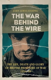 The War Behind the Wire - The Life, Death and Glory of British Prisoners of War, 1914-18 ebook by John Lewis-Stempel