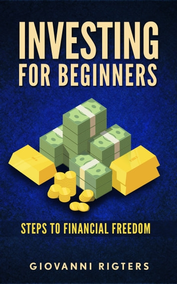 Investing for Beginners: Steps to financial freedom ebook by Giovanni Rigters