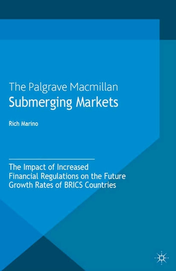 Submerging Markets - The Impact of Increased Financial Regulations on the Future Growth Rates of BRICS Countries ebook by R. Marino