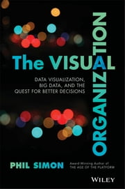 The Visual Organization - Data Visualization, Big Data, and the Quest for Better Decisions ebook by Phil Simon