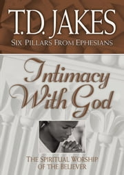 Intimacy with God (Six Pillars From Ephesians Book #3) - The Spiritual Worship of the Believer ebook by T. D. Jakes