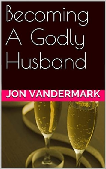 Becoming A Godly Husband And Father ebook by Jonathan Vandermark