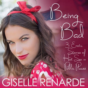 Being Bad - 3 Erotic Stories of Hot Sex in Public Places audiobook by Giselle Renarde