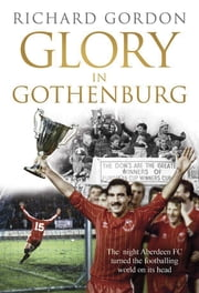 Glory in Gothenburg - The night Aberdeen Football Club turned the footballing world on its head ebook by Richard Gordon