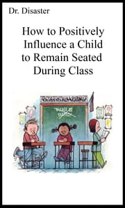 How to Positively Influence a Child to Remain Seated During Class ebook by Dr. Disaster