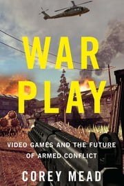War Play - Video Games and the Future of Armed Conflict ebook by Corey Mead
