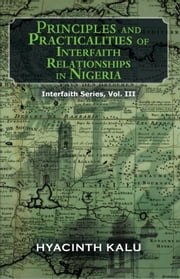 PRINCIPLES AND PRACTICALITIES OF INTERFAITH RELATIONSHIPS IN NIGERIA. - (Interfaith Series, Vol. III). ebook by Hyacinth Kalu