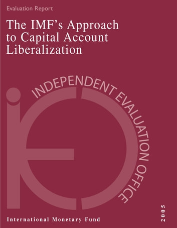 IEO Evaluation Report on the IMF's Approach to Capital Account Liberalization 2005 ebook by International Monetary Fund. Independent Evaluation Office