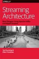 Streaming Architecture - New Designs Using Apache Kafka and MapR Streams ebook by Ted Dunning, Ellen Friedman