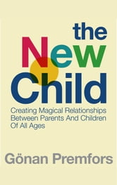 The New Child: Creating Magical Relationships Between Parents and Children of All Ages ebook by Gonan Premfors