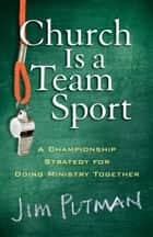 Church Is a Team Sport - A Championship Strategy for Doing Ministry Together ebook by Jim Putman