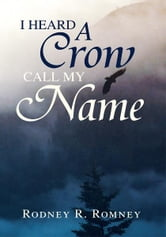 I Heard A Crow Call My Name ebook by Rodney R. Romney