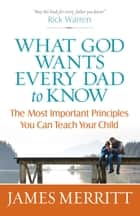 What God Wants Every Dad to Know - The Most Important Principles You Can Teach ebook by James Merritt