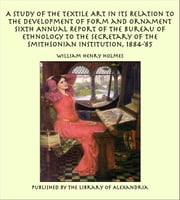 A Study of The Textile Art In Its Relation To The Development of Form and Ornament Sixth Annual Report of the Bureau of Ethnology to the Secretary of the Smithsonian Institution, 1884-'85 ebook by William Henry Holmes