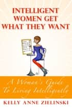 Intelligent Women Get What They Want ebook by Kelly Anne Zielinski