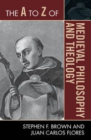 The A to Z of Medieval Philosophy and Theology ebook by Stephen F. Brown,Juan Carlos Flores