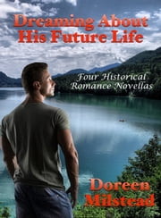 Dreaming About His Future Life: Four Historical Romance Novellas ebook by Doreen Milstead
