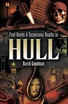 Foul Deeds & Suspicious Deaths in Hull ebook by David Goodman